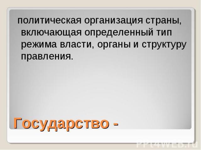 политическая организация страны, включающая определенный тип режима власти, органы и структуру правления. Государство -