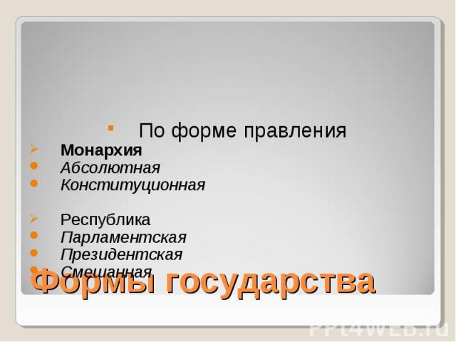 По форме правления Монархия Абсолютная Конституционная Республика Парламентская Президентская Смешанная Формы государства