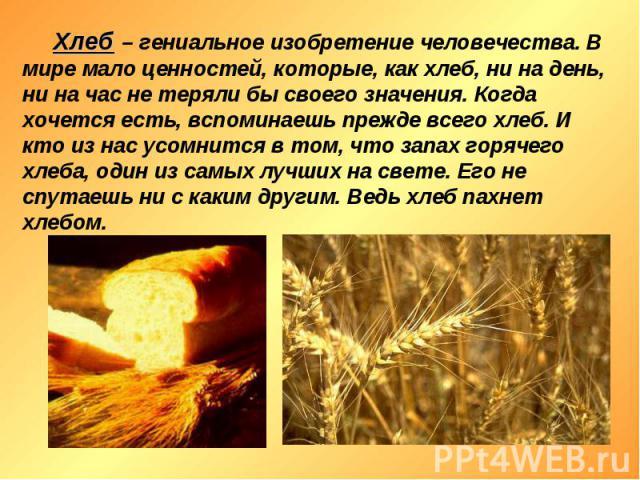 Хлеб – гениальное изобретение человечества. В мире мало ценностей, которые, как хлеб, ни на день, ни на час не теряли бы своего значения. Когда хочется есть, вспоминаешь прежде всего хлеб. И кто из нас усомнится в том, что запах горячего хлеба, один…