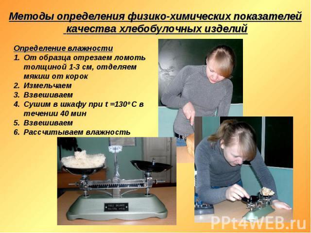 Методы определения физико-химических показателей качества хлебобулочных изделий Определение влажности От образца отрезаем ломоть толщиной 1-3 см, отделяем мякиш от корок Измельчаем Взвешиваем Сушим в шкафу при t =130о С в течении 40 мин Взвешиваем Р…