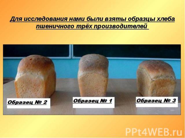 Для исследования нами были взяты образцы хлеба пшеничного трёх производителей