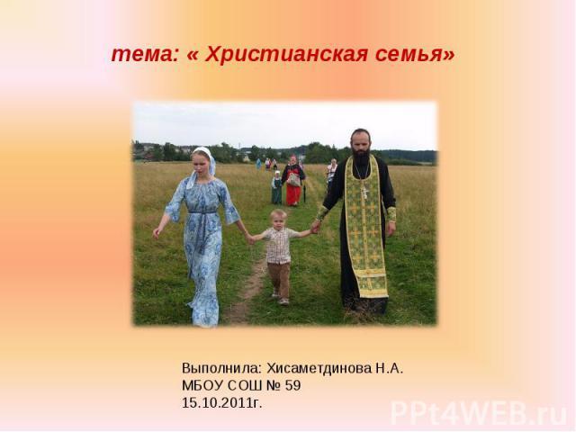 тема: « Христианская семья» Выполнила: Хисаметдинова Н.А. МБОУ СОШ № 59 15.10.2011г.