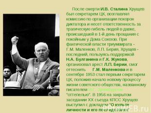 После смерти И.В. Сталина Хрущев был секретарем ЦК, возглавлял комиссию по орган