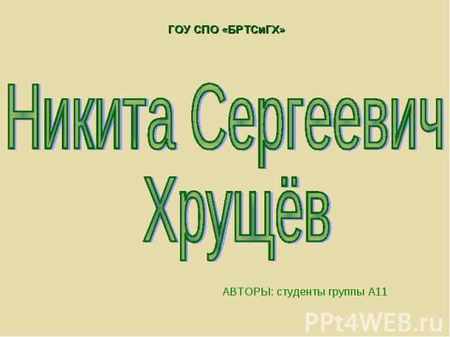ГОУ СПО «БРТСиГХ» Никита Сергеевич Хрущёв АВТОРЫ: студенты группы А11