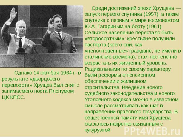 Среди достижений эпохи Хрущева — запуск первого спутника (1957), а также спутника с первым в мире космонавтом Ю.А. Гагариным на борту (1961). Сельское население перестало быть «второсортным»: крестьяне получили паспорта (коего они, как «неполноценны…
