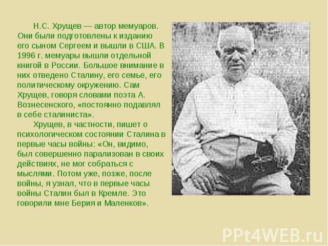 Н.С. Хрущев — автор мемуаров. Они были подготовлены к изданию его сыном Сергеем и вышли в США. В 1996 г. мемуары вышли отдельной книгой в России. Большое внимание в них отведено Сталину, его семье, его политическому окружению. Сам Хрущев, говоря сло…