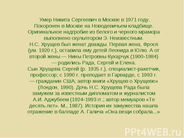 Умер Никита Сергеевич в Москве в 1971 году. Похоронен в Москве на Новодевичьем кладбище. Оригинальное надгробие из белого и черного мрамора выполнено скульптором Э. Неизвестным. Н.С. Хрущев был женат дважды. Первая жена, Фрося (ум. 1920 г.), оставил…