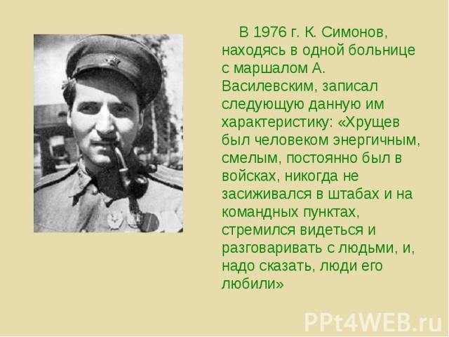 В 1976 г. К. Симонов, находясь в одной больнице с маршалом А. Василевским, записал следующую данную им характеристику: «Хрущев был человеком энергичным, смелым, постоянно был в войсках, никогда не засиживался в штабах и на командных пунктах, стремил…