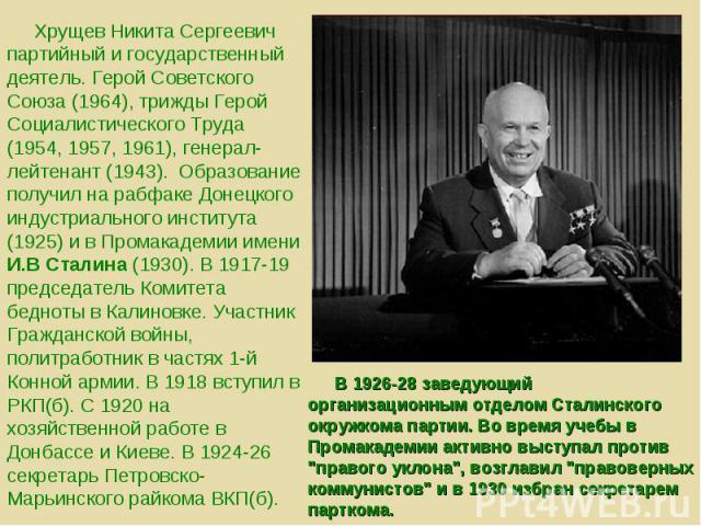 Хрущев Никита Сергеевич партийный и государственный деятель. Герой Советского Союза (1964), трижды Герой Социалистического Труда (1954, 1957, 1961), генерал-лейтенант (1943). Образование получил на рабфаке Донецкого индустриального института (1925) …
