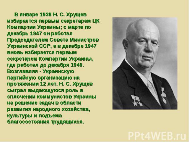 В январе 1938 Н. С. Хрущев избирается первым секретарем ЦК Компартии Украины; с марта по декабрь 1947 он работал Председателем Совета Министров Украинской ССР, а в декабре 1947 вновь избирается первым секретарем Компартии Украины, где работал до дек…