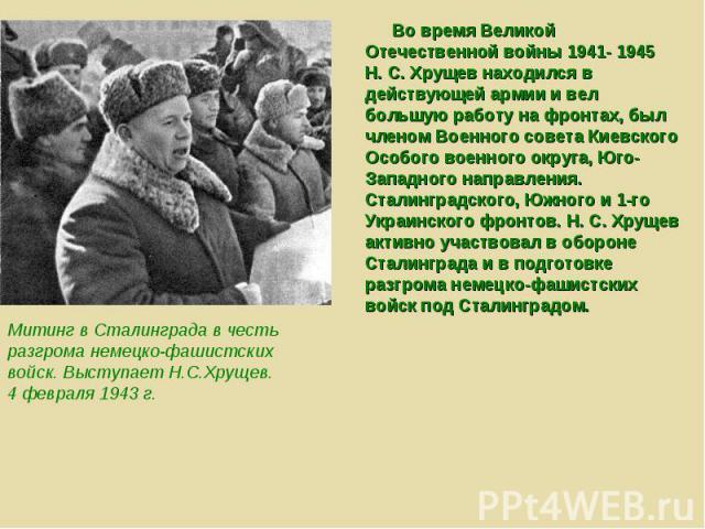 Во время Великой Отечественной войны 1941- 1945 Н. С. Хрущев находился в действующей армии и вел большую работу на фронтах, был членом Военного совета Киевского Особого военного округа, Юго-Западного направления. Сталинградского, Южного и 1-го Украи…