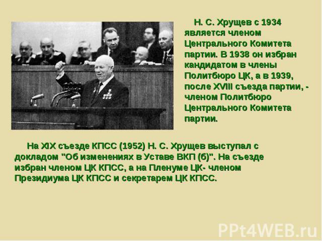 Н. С. Хрущев с 1934 является членом Центрального Комитета партии. В 1938 он избран кандидатом в члены Политбюро ЦК, а в 1939, после XVIII съезда партии, - членом Политбюро Центрального Комитета партии. На XIX съезде КПСС (1952) Н. С. Хрущев выступал…