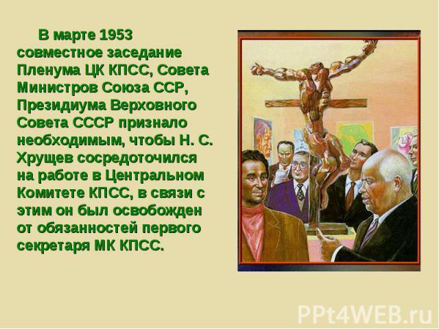 В марте 1953 совместное заседание Пленума ЦК КПСС, Совета Министров Союза ССР, Президиума Верховного Совета СССР признало необходимым, чтобы Н. С. Хрущев сосредоточился на работе в Центральном Комитете КПСС, в связи с этим он был освобожден от обяза…