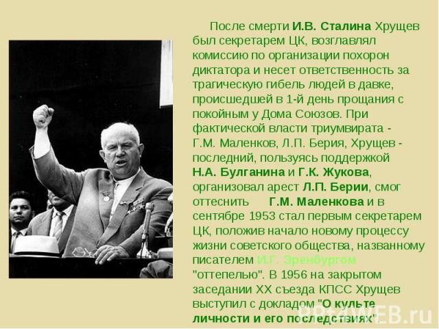 После смерти И.В. Сталина Хрущев был секретарем ЦК, возглавлял комиссию по организации похорон диктатора и несет ответственность за трагическую гибель людей в давке, происшедшей в 1-й день прощания с покойным у Дома Союзов. При фактической власти тр…