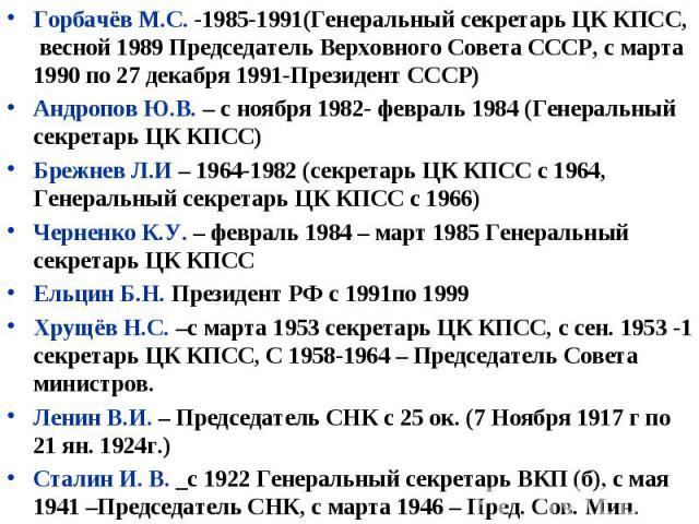 Горбачёв М.С. -1985-1991(Генеральный секретарь ЦК КПСС, весной 1989 Председатель Верховного Совета СССР, с марта 1990 по 27 декабря 1991-Президент СССР) Андропов Ю.В. – с ноября 1982- февраль 1984 (Генеральный секретарь ЦК КПСС) Брежнев Л.И – 1964-1…