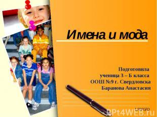Имена и мода Подготовила ученица 3 – Б класса ООШ №9 г. Свердловска Баранова Ана