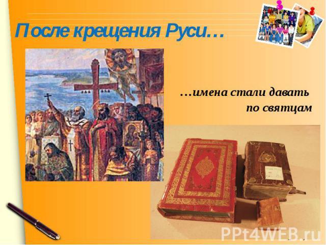 После крещения Руси……имена стали давать по святцам
