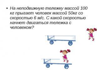 На неподвижную тележку массой 100 кг прыгает человек массой 50кг со скоростью 6