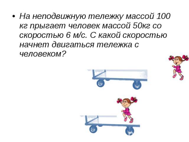 На неподвижную тележку массой 100 кг прыгает человек массой 50кг со скоростью 6 м/с. С какой скоростью начнет двигаться тележка с человеком?