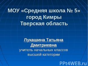 МОУ «Средняя школа № 5» город Кимры Тверская область Лукашина Татьяна Дмитриевна