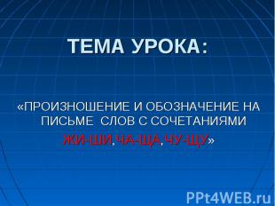 ТЕМА УРОКА: «ПРОИЗНОШЕНИЕ И ОБОЗНАЧЕНИЕ НА ПИСЬМЕ СЛОВ С СОЧЕТАНИЯМИ ЖИ-ШИ,ЧА-ЩА