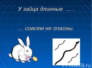У зайца длинные … . … совсем не опасны.