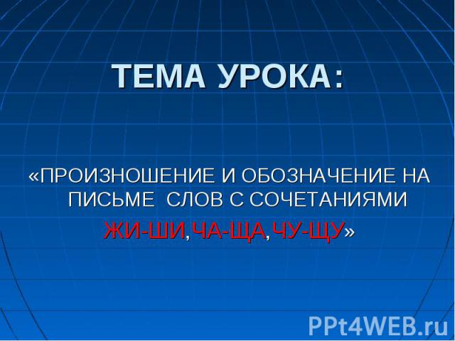 ТЕМА УРОКА: «ПРОИЗНОШЕНИЕ И ОБОЗНАЧЕНИЕ НА ПИСЬМЕ СЛОВ С СОЧЕТАНИЯМИ ЖИ-ШИ,ЧА-ЩА,ЧУ-ЩУ»