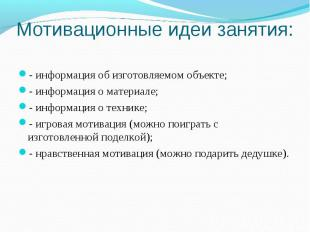Мотивационные идеи занятия: - информация об изготовляемом объекте; - информация