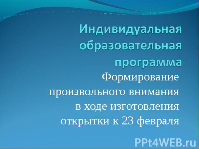Индивидуальная образовательная программа Формирование произвольного внимания в ходе изготовления открытки к 23 февраля