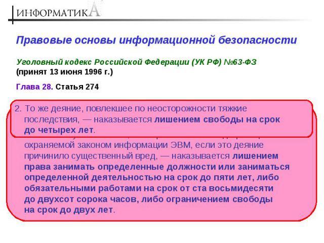 Правовые основы информационной безопасности Уголовный кодекс Российской Федерации (УК РФ) №63-ФЗ (принят 13 июня 1996 г.) 2. То же деяние, повлекшее по неосторожности тяжкие последствия, — наказывается лишением свободы на срок до четырех лет. 1. Нар…