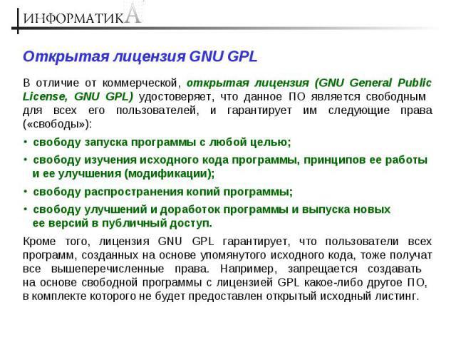 Открытая лицензия GNU GPL В отличие от коммерческой, открытая лицензия (GNU General Public License, GNU GPL) удостоверяет, что данное ПО является свободным для всех его пользователей, и гарантирует им следующие права («свободы»): свободу запуска про…
