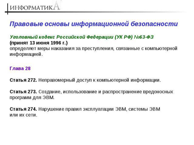 Правовые основы информационной безопасности Уголовный кодекс Российской Федерации (УК РФ) №63-ФЗ (принят 13 июня 1996 г.) определяет меры наказания за преступления, связанные с компьютерной информацией. Глава 28 Статья 272. Неправомерный доступ к ко…