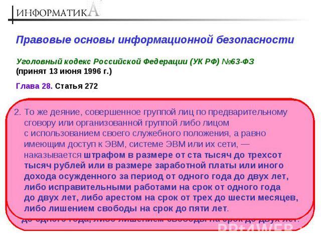 Правовые основы информационной безопасности Уголовный кодекс Российской Федерации (УК РФ) №63-ФЗ (принят 13 июня 1996 г.) 2. То же деяние, совершенное группой лиц по предварительному сговору или организованной группой либо лицом с использованием сво…