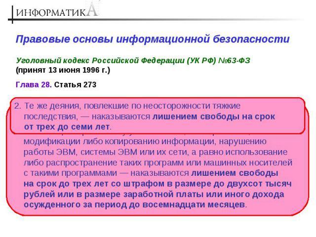 Правовые основы информационной безопасности Уголовный кодекс Российской Федерации (УК РФ) №63-ФЗ (принят 13 июня 1996 г.) 2. Те же деяния, повлекшие по неосторожности тяжкие последствия, — наказываются лишением свободы на срок от трех до семи лет. 1…