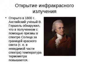 Открытие инфракрасного излучения Открыто в 1800 г. Английский учёный В. Гершель