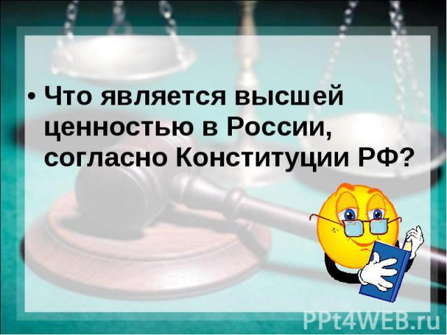 Что является высшей ценностью в России, согласно Конституции РФ?