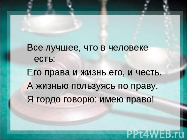 Все лучшее, что в человеке есть: Его права и жизнь его, и честь. А жизнью пользуясь по праву, Я гордо говорю: имею право!