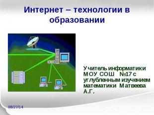Интернет технологии в образовании Учитель информатики МОУ СОШ №17 с углубленным