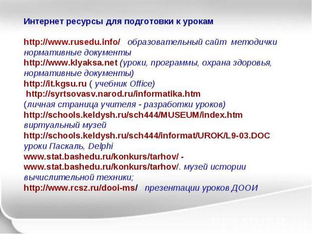 Интернет ресурсы для подготовки к урокам http://www.rusedu.info/ образовательный сайт методички нормативные документы http://www.klyaksa.net (уроки, программы, охрана здоровья, нормативные документы) http://it.kgsu.ru ( учебник Office) http://syrtso…