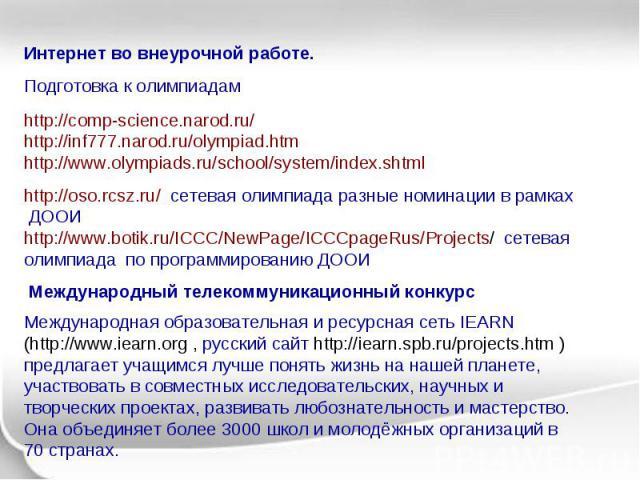 Интернет во внеурочной работе. Подготовка к олимпиадам http://comp-science.narod.ru/ http://inf777.narod.ru/olympiad.htm http://www.olympiads.ru/school/system/index.shtml http://oso.rcsz.ru/ сетевая олимпиада разные номинации в рамках ДООИ http://ww…