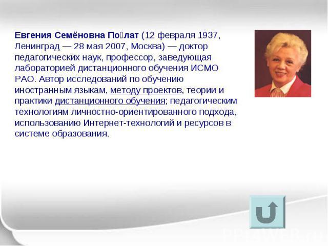 Евгения Семёновна По лат (12 февраля 1937, Ленинград — 28 мая 2007, Москва) — доктор педагогических наук, профессор, заведующая лабораторией дистанционного обучения ИСМО РАО. Автор исследований по обучению иностранным языкам, методу проектов, теории…