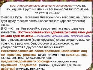 ВОСТОЧНОСЛАВЯНСКИЕ (ДРЕВНЕРУССКИЕ) СЛОВА — слова, вошедшие в русский язык из вос