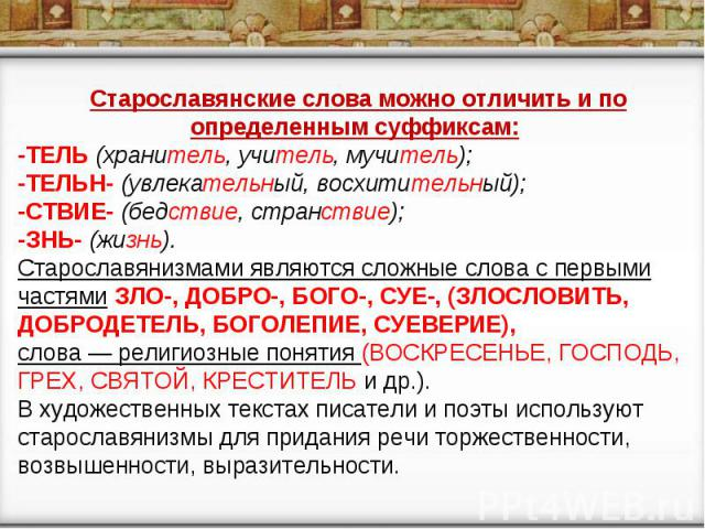 Старославянские слова можно отличить и по определенным суффиксам: -ТЕЛЬ (хранитель, учитель, мучитель); -ТЕЛЬН- (увлекательный, восхитительный); -СТВИЕ- (бедствие, странствие); -ЗНЬ- (жизнь). Старославянизмами являются сложные слова с первыми частям…