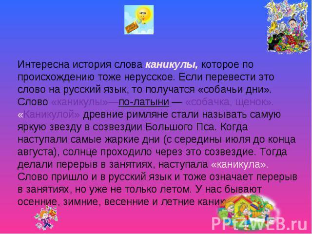 Интересна история слова каникулы, которое по происхождению тоже нерусское. Если перевести это слово на русский язык, то получатся «собачьи дни». Слово «каникулы»—по-латыни — «собачка, щенок». «Каникулой» древние римляне стали называть самую яркую зв…