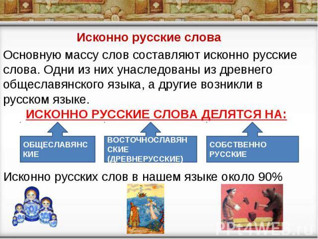 Исконно русские слова Основную массу слов составляют исконно русские слова. Одни из них унаследованы из древнего общеславянского языка, а другие возникли в русском языке. ИСКОННО РУССКИЕ СЛОВА ДЕЛЯТСЯ НА: Исконно русских слов в нашем языке около 90%