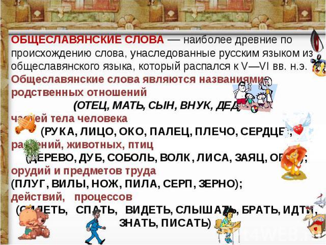 ОБЩЕСЛАВЯНСКИЕ СЛОВА — наиболее древние по происхождению слова, унаследованные русским языком из общеславянского языка, который распался к V—VI вв. н.э. Общеславянские слова являются названиями: родственных отношений (ОТЕЦ, МАТЬ, СЫН, ВНУК, ДЕД) час…