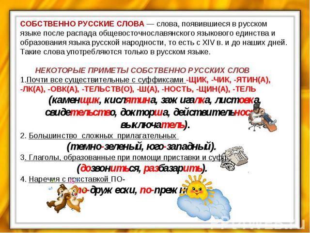 СОБСТВЕННО РУССКИЕ СЛОВА — слова, появившиеся в русском языке после распада общевосточнославянского языкового единства и образования языка русской народности, то есть с XIV в. и до наших дней. Такие слова употребляются только в русском языке. НЕКОТО…