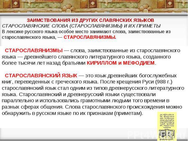 ЗАИМСТВОВАНИЯ ИЗ ДРУГИХ СЛАВЯНСКИХ ЯЗЫКОВ СТАРОСЛАВЯНСКИЕ СЛОВА (СТАРОСЛАВЯНИЗМЫ) И ИХ ПРИМЕТЫ В лексике русского языка особое место занимают слова, заимствованные из старославянского языка, — СТАРОСЛАВЯНИЗМЫ. СТАРОСЛАВЯНИЗМЫ — слова, заимствованные…