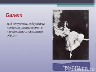 Балет Вид искусства, содержание которого раскрывается в танцевально-музыкальных