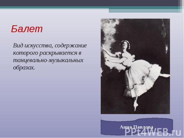 Балет Вид искусства, содержание которого раскрывается в танцевально-музыкальных образах. Анна Павлова